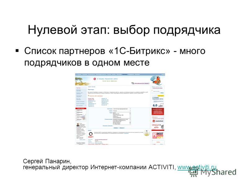 Нулевой этап: выбор подрядчика Список партнеров «1С-Битрикс» - много подрядчиков в одном месте Сергей Панарин, генеральный директор Интернет-компании ACTIVITI, www.activiti.ruwww.activiti.ru