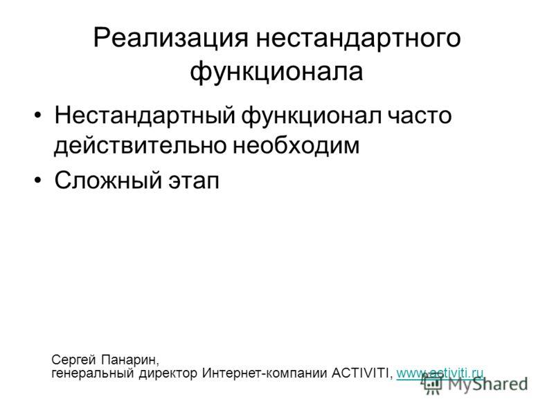 Реализация нестандартного функционала Нестандартный функционал часто действительно необходим Сложный этап Сергей Панарин, генеральный директор Интернет-компании ACTIVITI, www.activiti.ruwww.activiti.ru