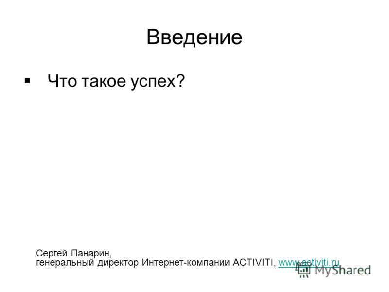 Введение Что такое успех? Сергей Панарин, генеральный директор Интернет-компании ACTIVITI, www.activiti.ruwww.activiti.ru