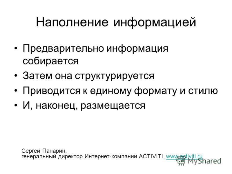 Наполнение информацией Предварительно информация собирается Затем она структурируется Приводится к единому формату и стилю И, наконец, размещается Сергей Панарин, генеральный директор Интернет-компании ACTIVITI, www.activiti.ruwww.activiti.ru