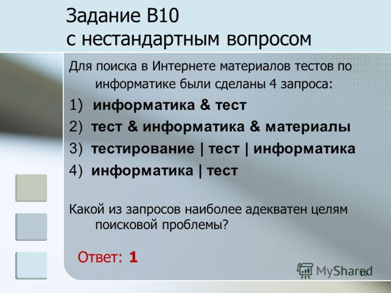 16 Задание B10 с нестандартным вопросом Для поиска в Интернете материалов тестов по информатике были сделаны 4 запроса: 1) информатика & тест 2) тест & информатика & материалы 3) тестирование | тест | информатика 4) информатика | тест Какой из запрос