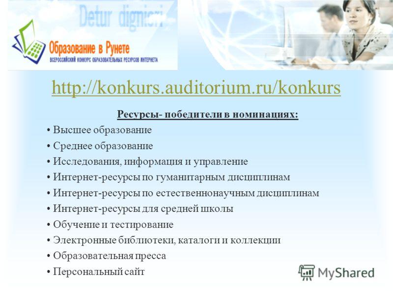 http://konkurs.auditorium.ru/konkurs Ресурсы- победители в номинациях: Высшее образование Среднее образование Исследования, информация и управление Интернет-ресурсы по гуманитарным дисциплинам Интернет-ресурсы по естественнонаучным дисциплинам Интерн