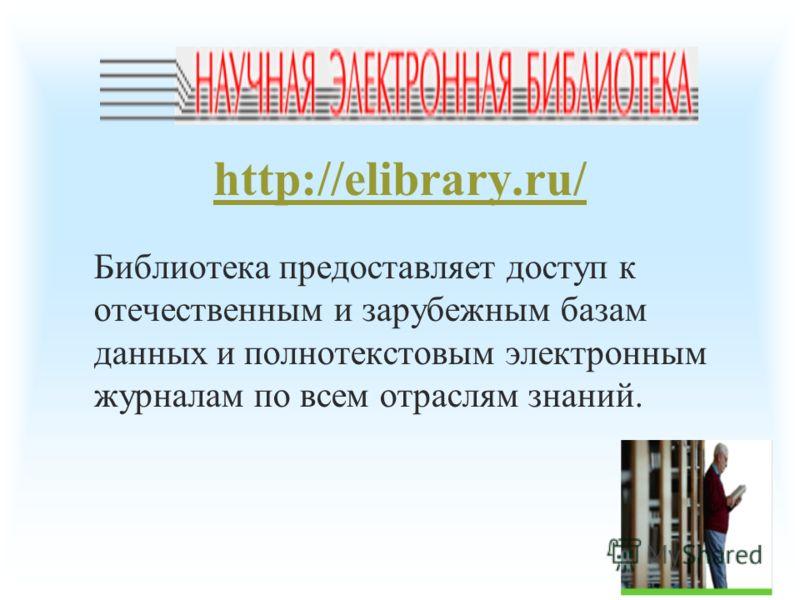 http://elibrary.ru/ Библиотека предоставляет доступ к отечественным и зарубежным базам данных и полнотекстовым электронным журналам по всем отраслям знаний.