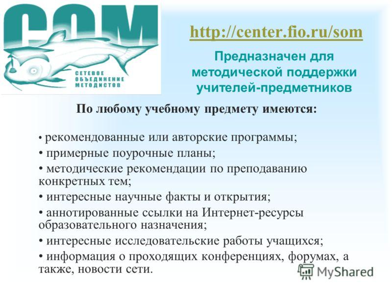 http://center.fio.ru/som Предназначен для методической поддержки учителей-предметников По любому учебному предмету имеются: рекомендованные или авторские программы; примерные поурочные планы; методические рекомендации по преподаванию конкретных тем;