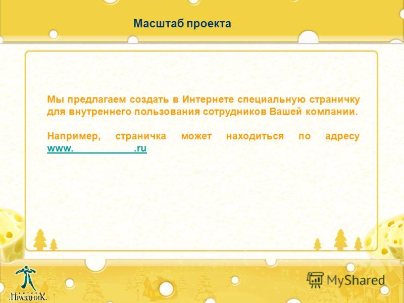 Масштаб проекта Мы предлагаем создать в Интернете специальную страничку для внутреннего пользования сотрудников Вашей компании. Например, страничка может находиться по адресу www.___________.ru www.___________.ru