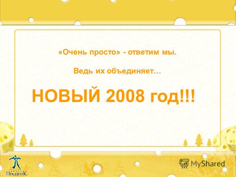 «Очень просто» - ответим мы. Ведь их объединяет… НОВЫЙ 2008 год!!!