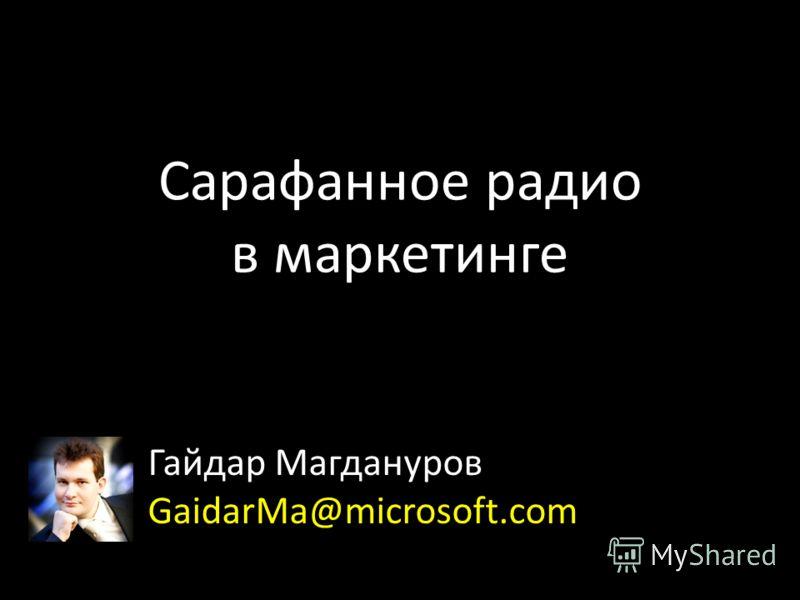 Сарафанное радио в маркетинге Гайдар Магдануров GaidarMa@microsoft.com