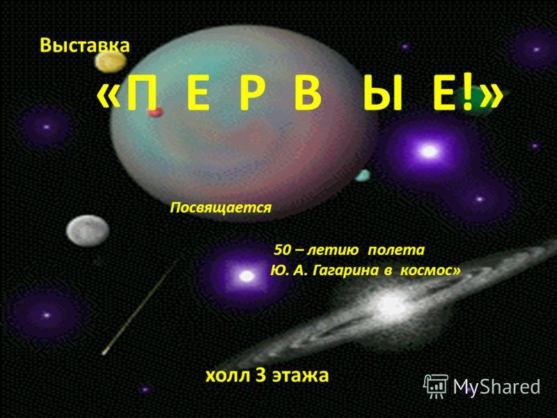 Выставка «П Е Р В Ы Е!» Посвящается 50 – летию полета Ю. А. Гагарина в космос» холл 3 этажа