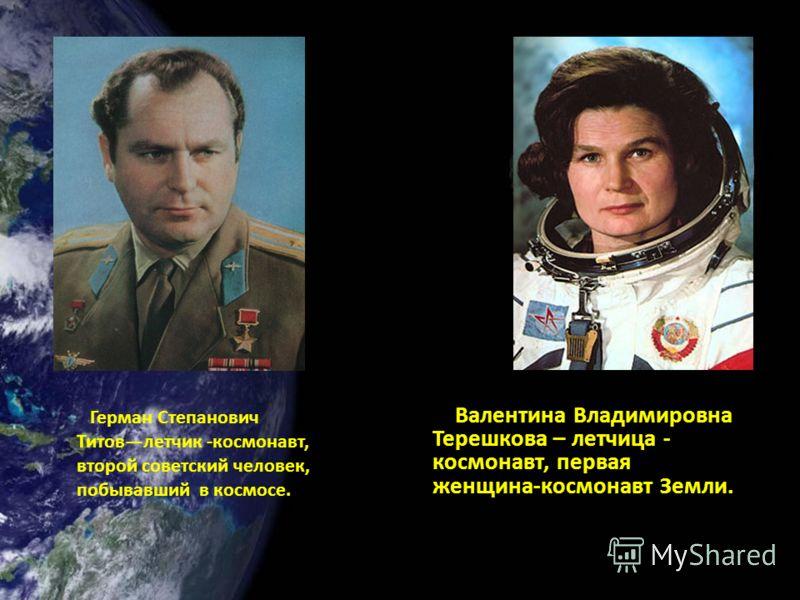 Валентина Владимировна Терешкова – летчица - космонавт, первая женщина-космонавт Земли. Герман Степанович Титовлетчик -космонавт, второй советский человек, побывавший в космосе.