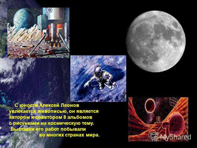С юности Алексей Леонов увлекается живописью, он является автором и соавтором 8 альбомов с рисунками на космическую тему. Выставки его работ побывали во многих странах мира.