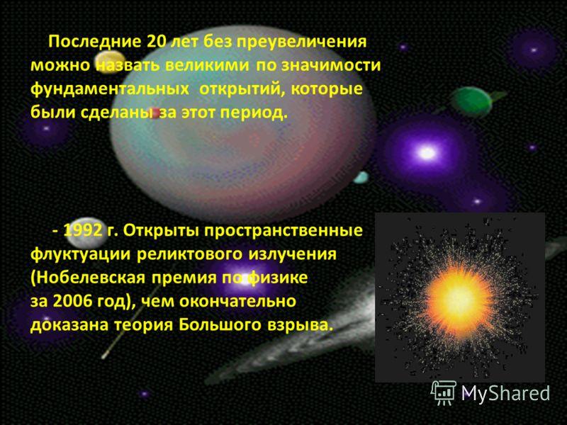 Последние 20 лет без преувеличения можно назвать великими по значимости фундаментальных открытий, которые были сделаны за этот период. - 1992 г. Открыты пространственные флуктуации реликтового излучения (Нобелевская премия по физике за 2006 год), чем