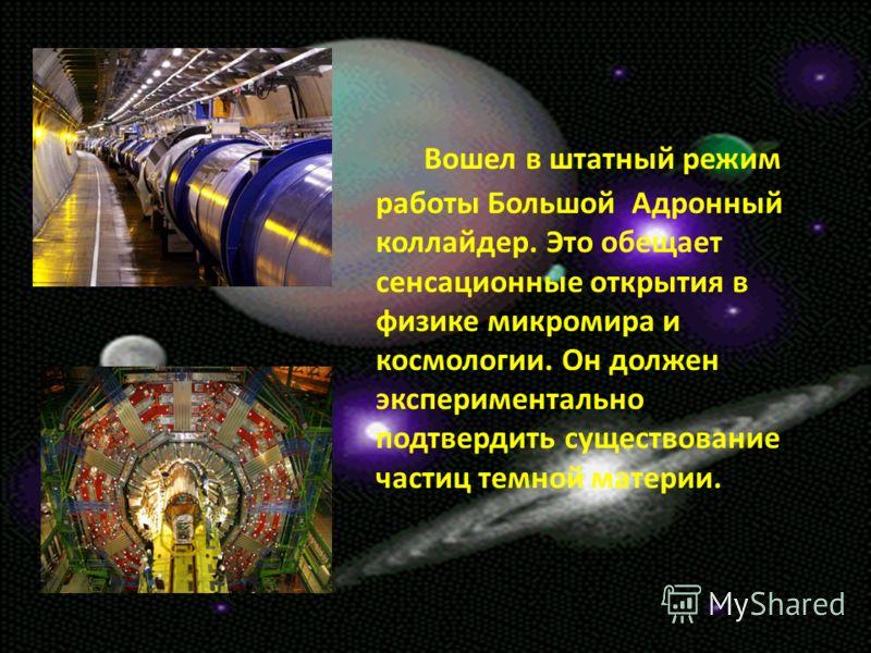 Вошел в штатный режим работы Большой Адронный коллайдер. Это обещает сенсационные открытия в физике микромира и космологии. Он должен экспериментально подтвердить существование частиц темной материи.