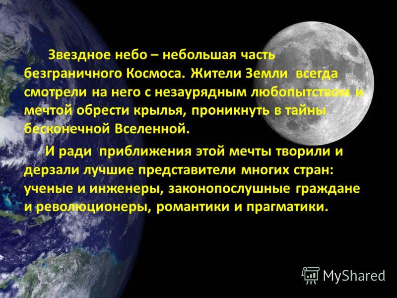 Звездное небо – небольшая часть безграничного Космоса. Жители Земли всегда смотрели на него с незаурядным любопытством и мечтой обрести крылья, проникнуть в тайны бесконечной Вселенной. И ради приближения этой мечты творили и дерзали лучшие представи