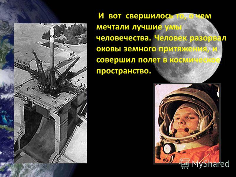 И вот свершилось то, о чем мечтали лучшие умы человечества. Человек разорвал оковы земного притяжения, и совершил полет в космическое пространство.