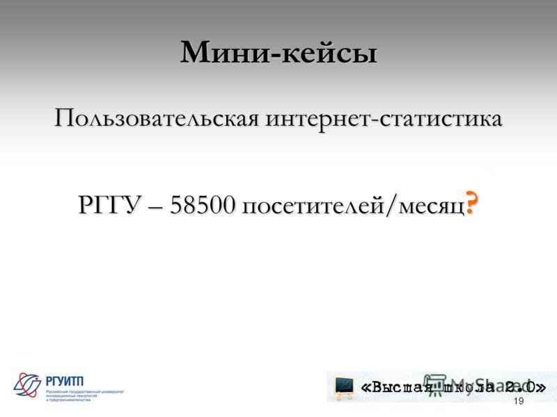 Мини-кейсы Пользовательская интернет-статистика РГГУ – 58500 посетителей/месяц ? 19