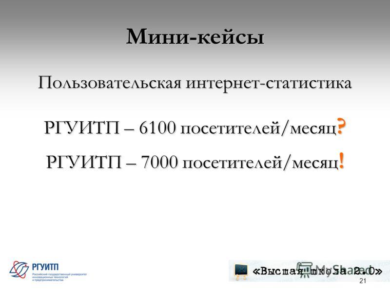 Мини-кейсы Пользовательская интернет-статистика РГУИТП – 6100 посетителей/месяц ? РГУИТП – 7000 посетителей/месяц ! 21