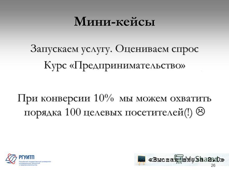 Мини-кейсы Запускаем услугу. Оцениваем спрос Курс «Предпринимательство» При конверсии 10% мы можем охватить порядка 100 целевых посетителей(!) При конверсии 10% мы можем охватить порядка 100 целевых посетителей(!) 26