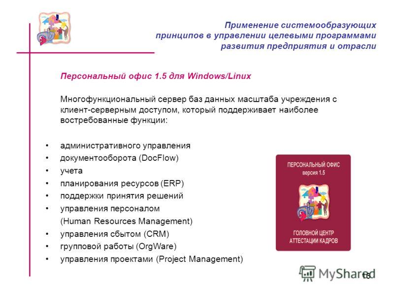 16 Персональный офис 1.5 для Windows/Linux Многофункциональный сервер баз данных масштаба учреждения с клиент-серверным доступом, который поддерживает наиболее востребованные функции: административного управления документооборота (DocFlow) учета план