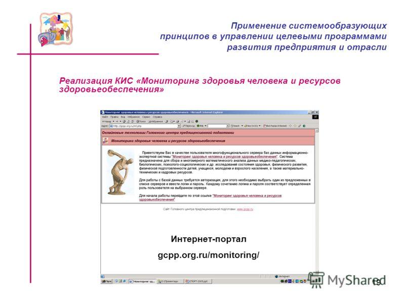 19 Интернет-портал gcpp.org.ru/monitoring/ Реализация КИС «Мониторинг здоровья человека и ресурсов здоровьеобеспечения» Применение системообразующих принципов в управлении целевыми программами развития предприятия и отрасли