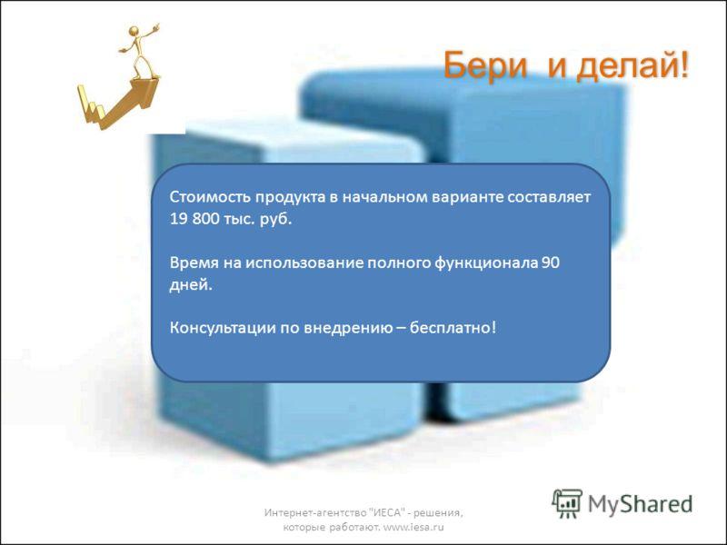 Бери и делай! Интернет-агентство ИЕСА - решения, которые работают. www.iesa.ru Стоимость продукта в начальном варианте составляет 19 800 тыс. руб. Время на использование полного функционала 90 дней. Консультации по внедрению – бесплатно!