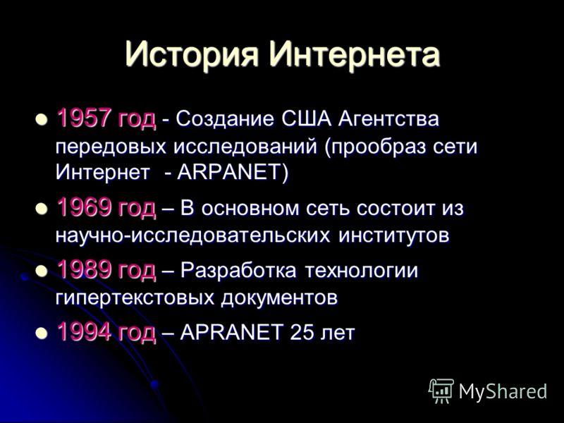 История Интернета 1957 год - Создание США Агентства передовых исследований (прообраз сети Интернет - ARPANET) 1957 год - Создание США Агентства передовых исследований (прообраз сети Интернет - ARPANET) 1969 год – В основном сеть состоит из научно-исс