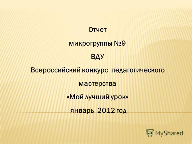 Отчет микрогруппы 9 ВДУ Всероссийский конкурс педагогического мастерства «Мой лучший урок» январь 2012 год