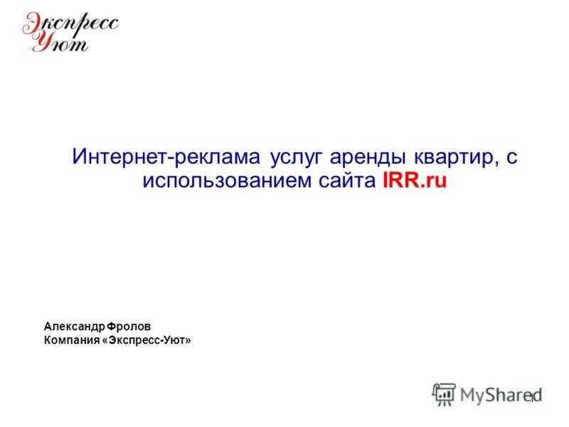 1 Интернет-реклама услуг аренды квартир, с использованием сайта IRR.ru Александр Фролов Компания «Экспресс-Уют»