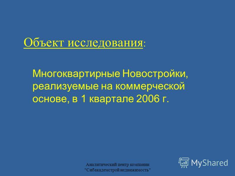 Аналитический центр компании Сибакадемстрой недвижимость Объект исследования : Многоквартирные Новостройки, реализуемые на коммерческой основе, в 1 квартале 2006 г.
