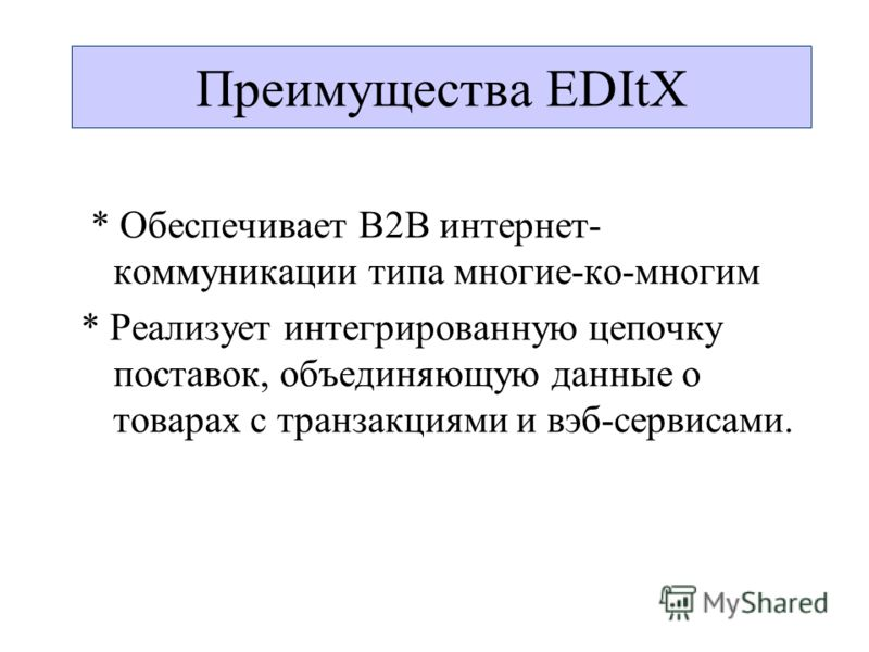 * Обеспечивает B2B интернет- коммуникации типа многие-ко-многим * Реализует интегрированную цепочку поставок, объединяющую данные о товарах с транзакциями и вэб-сервисами. Преимущества EDItX