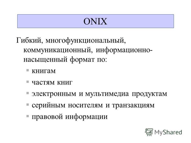 ONIX Гибкий, многофункциональный, коммуникационный, информационно- насыщенный формат по: книгам частям книг электронным и мультимедиа продуктам серийным носителям и транзакциям правовой информации ONIX