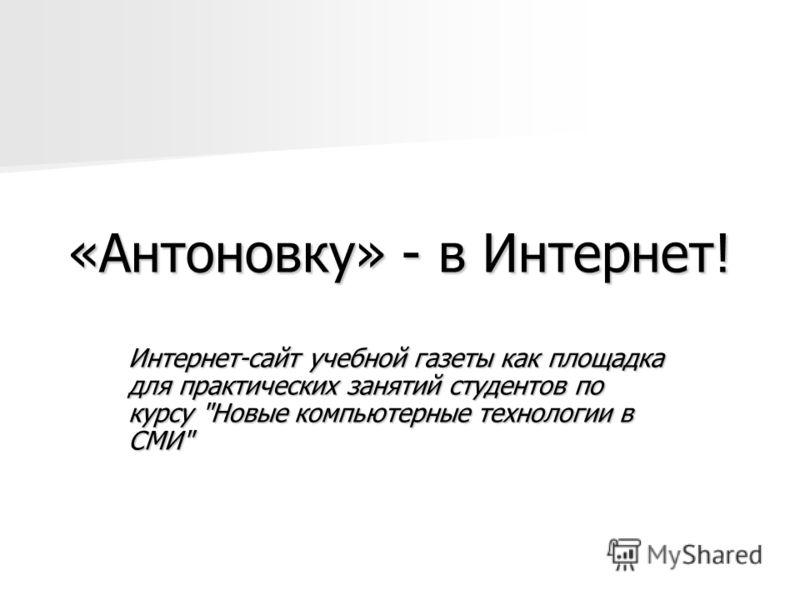 «Антоновку» - в Интернет! Интернет-сайт учебной газеты как площадка для практических занятий студентов по курсу Новые компьютерные технологии в СМИ