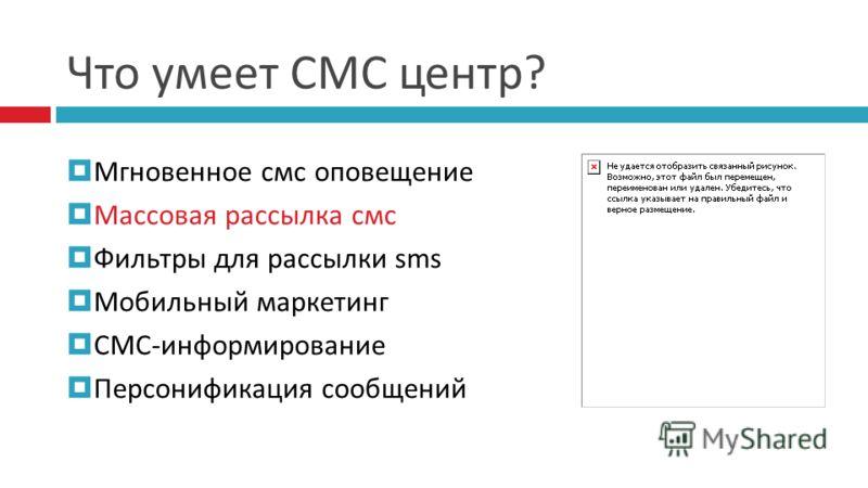 Что умеет СМС центр? Мгновенное смс оповещение Массовая рассылка смс Фильтры для рассылки sms Мобильный маркетинг СМС-информирование Персонификация сообщений