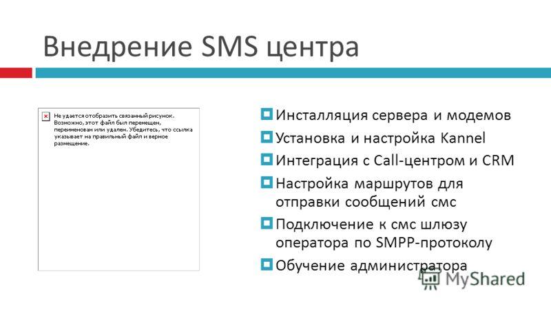 Внедрение SMS центра Инсталляция сервера и модемов Установка и настройка Kannel Интеграция с Call-центром и CRM Настройка маршрутов для отправки сообщений смс Подключение к смс шлюзу оператора по SMPP-протоколу Обучение администратора