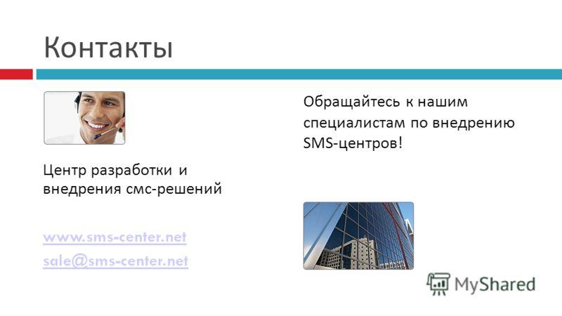 Контакты Центр разработки и внедрения смс-решений www.sms-center.net sale@sms-center.net Обращайтесь к нашим специалистам по внедрению SMS-центров!