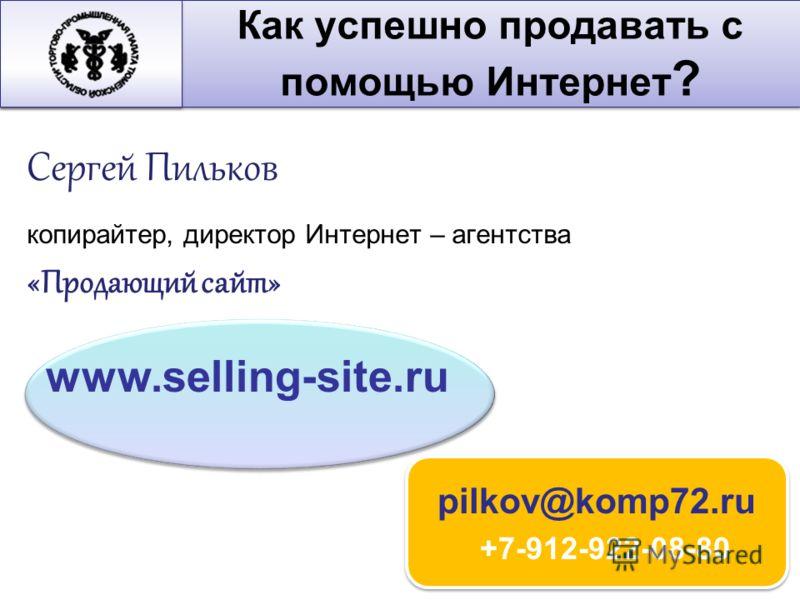 Сергей Пильков копирайтер, директор Интернет – агентства «Продающий сайт» pilkov@komp72.ru +7-912-922-08-80 www.selling-site.ru Как успешно продавать с помощью Интернет ?