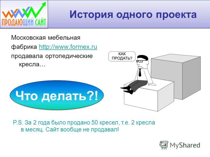 История одного проекта Московская мебельная фабрика http://www.formex.ruhttp://www.formex.ru продавала ортопедические кресла… P.S. За 2 года было продано 50 кресел, т.е. 2 кресла в месяц. Сайт вообще не продавал! Что делать?!