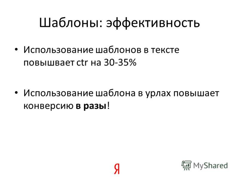 Шаблоны: эффективность Использование шаблонов в тексте повышвает ctr на 30-35% Использование шаблона в урлах повышает конверсию в разы!