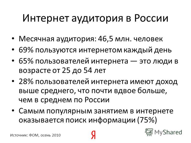 Интернет аудитория в России Месячная аудитория: 46,5 млн. человек 69% пользуются интернетом каждый день 65% пользователей интернета это люди в возрасте от 25 до 54 лет 28% пользователей интернета имеют доход выше среднего, что почти вдвое больше, чем