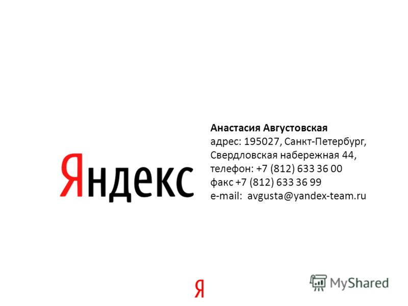 Анастасия Августовская адрес: 195027, Санкт-Петербург, Cвердловская набережная 44, телефон: +7 (812) 633 36 00 факс +7 (812) 633 36 99 e-mail: avgusta@yandex-team.ru
