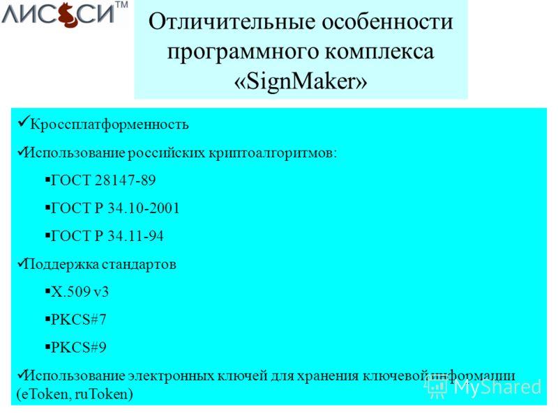Отличительные особенности программного комплекса «SignMaker» Кроссплатформенность Использование российских криптоалгоритмов: ГОСТ 28147-89 ГОСТ Р 34.10-2001 ГОСТ Р 34.11-94 Поддержка стандартов X.509 v3 PKCS#7 PKCS#9 Использование электронных ключей