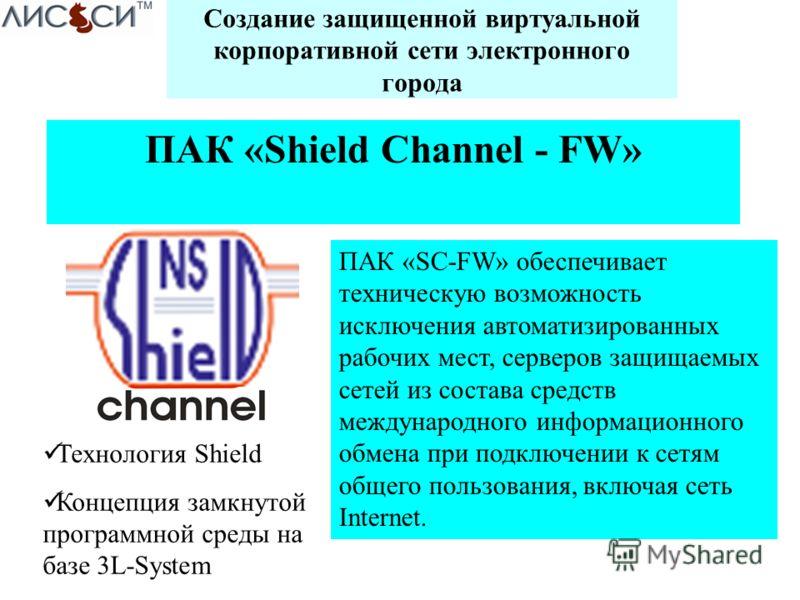 Создание защищенной виртуальной корпоративной сети электронного города ПАК «Shield Channel - FW» ПАК «SС-FW» обеспечивает техническую возможность исключения автоматизированных рабочих мест, серверов защищаемых сетей из состава средств международного