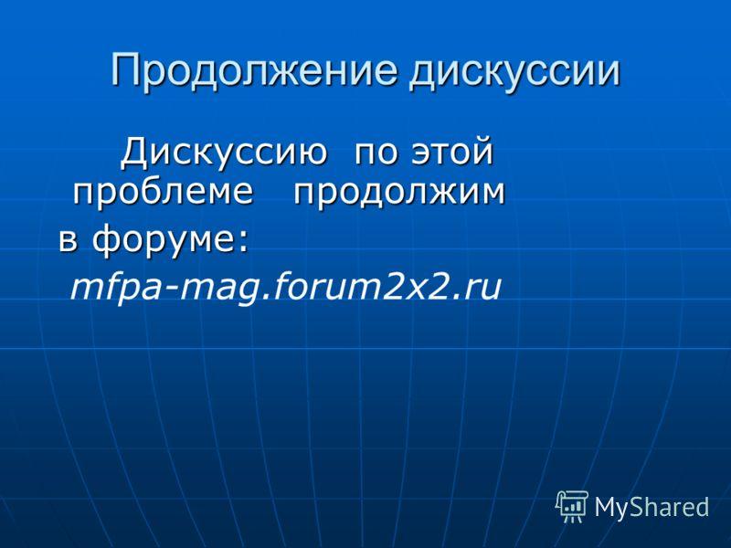 Продолжение дискуссии Дискуссию по этой проблеме продолжим Дискуссию по этой проблеме продолжим в форуме: в форуме: mfpa-mag.forum2x2.ru