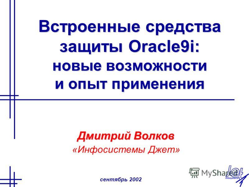 сентябрь 2002 Встроенные средства защиты Oracle9i: новые возможности и опыт применения Дмитрий Волков «Инфосистемы Джет»