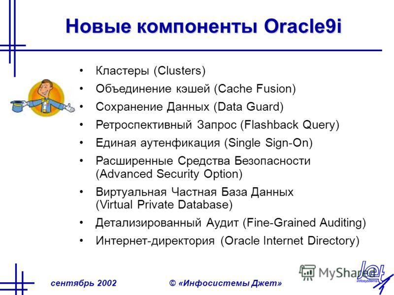 сентябрь 2002© «Инфосистемы Джет» Новые компоненты Oracle9i Кластеры (Сlusters) Объединение кэшей (Cache Fusion) Сохранение Данных (Data Guard) Ретроспективный Запрос (Flashback Query) Единая аутенфикация (Single Sign-On) Расширенные Средства Безопас