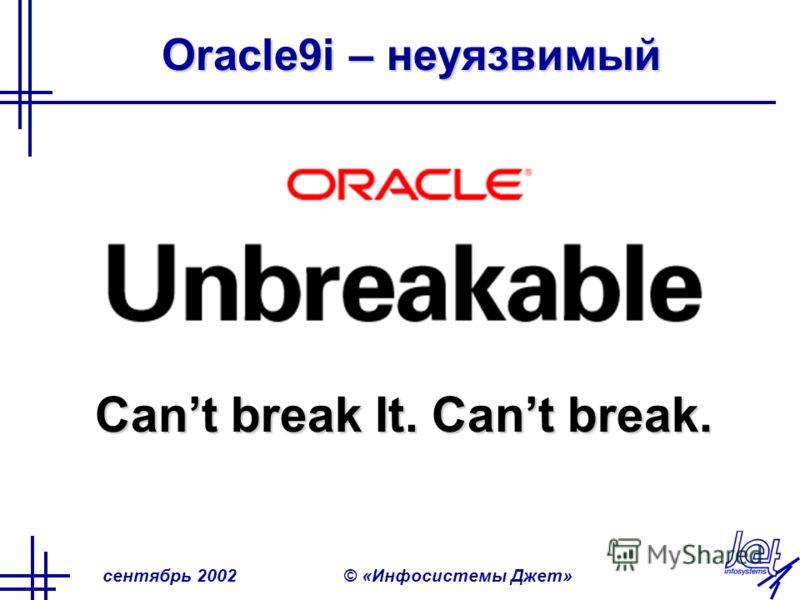 сентябрь 2002© «Инфосистемы Джет» Oracle9i – неуязвимый Cant break It. Cant break.