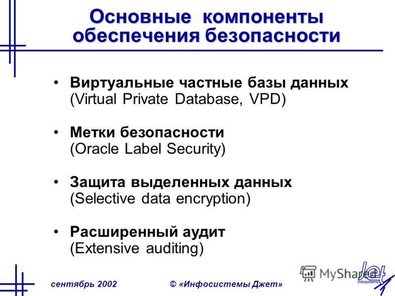 сентябрь 2002© «Инфосистемы Джет» Основные компоненты обеспечения безопасности Виртуальные частные базы данных (Virtual Private Database, VPD) Метки безопасности (Oracle Label Security) Защита выделенных данных (Selective data encryption) Расширенный