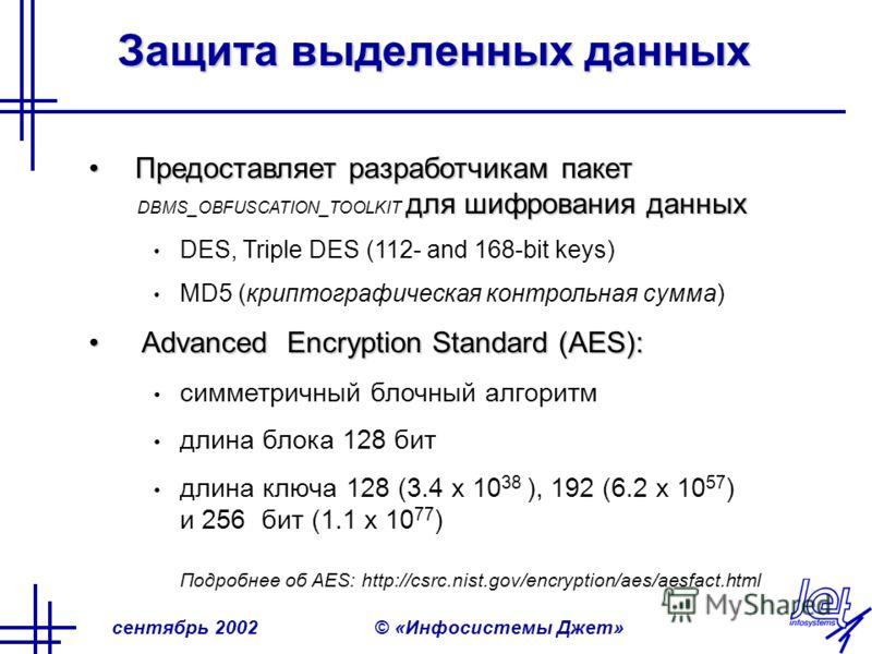 сентябрь 2002© «Инфосистемы Джет» Защита выделенных данных Предоставляет разработчикам пакет для шифрования данныхПредоставляет разработчикам пакет DBMS_OBFUSCATION_TOOLKIT для шифрования данных DES, Triple DES (112- and 168-bit keys) MD5 (криптограф
