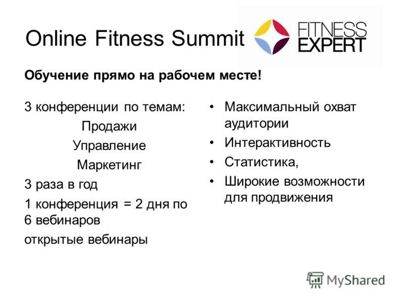 Online Fitness Summit Обучение прямо на рабочем месте! 3 конференции по темам: Продажи Управление Маркетинг 3 раза в год 1 конференция = 2 дня по 6 вебинаров открытые вебинары Максимальный охват аудитории Интерактивность Статистика, Широкие возможнос