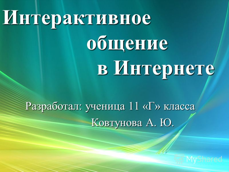 Интерактивное общение в Интернете Разработал: ученица 11 «Г» класса Разработал: ученица 11 «Г» класса Ковтунова А. Ю. Ковтунова А. Ю.