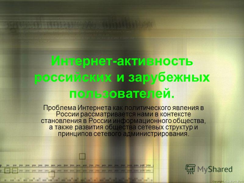 Интернет-активность российских и зарубежных пользователей. Проблема Интернета как политического явления в России рассматривается нами в контексте становления в России информационного общества, а также развития общества сетевых структур и принципов се